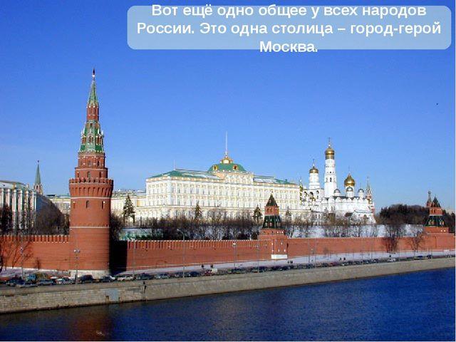 Вот ещё одно общее у всех народов России. Это одна столица – город-герой Моск...