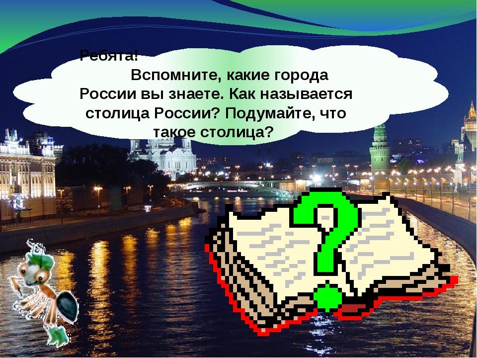 Ребята! Вспомните, какие города России вы знаете. Как называется столица Росс...