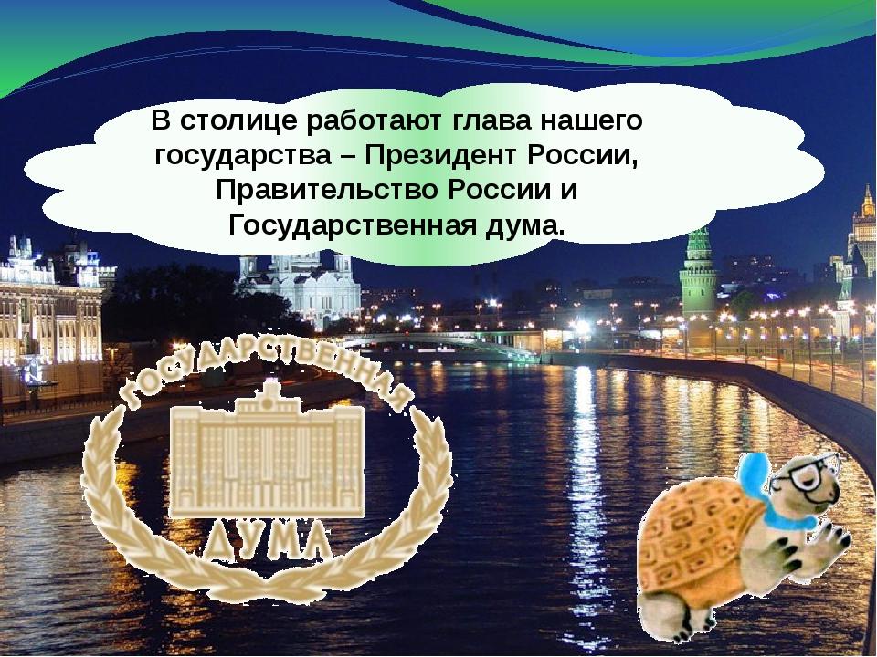 В столице работают глава нашего государства – Президент России, Правительство...