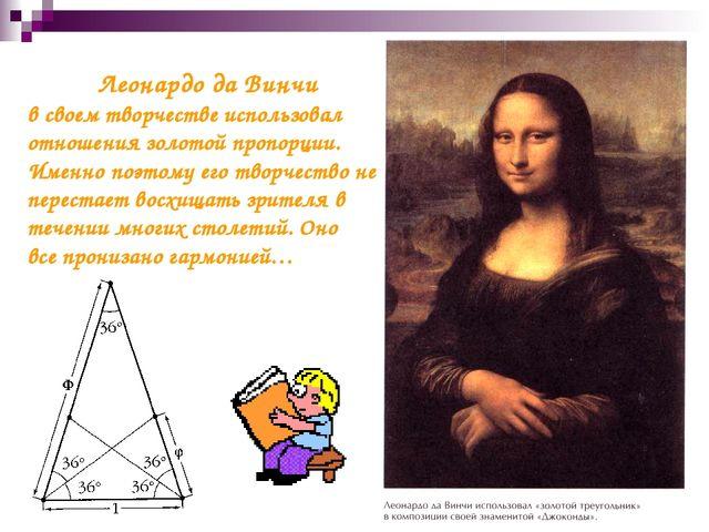 Леонардо да Винчи в своем творчестве использовал отношения золотой пропорции...