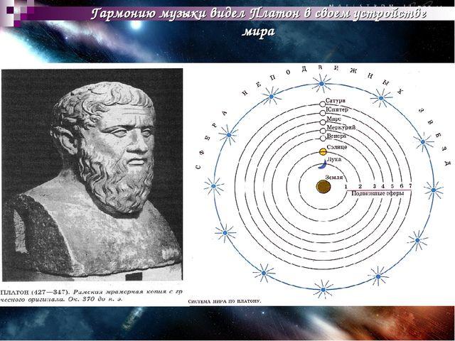 Гармонию музыки видел Платон в своем устройстве мира