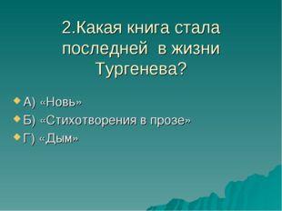 2.Какая книга стала последней в жизни Тургенева? А) «Новь» Б) «Стихотворения