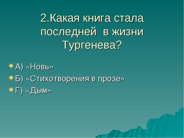2.Какая книга стала последней в жизни Тургенева? А) «Новь» Б) «Стихотворения...