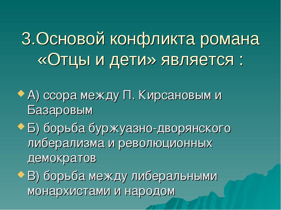 3.Основой конфликта романа «Отцы и дети» является : А) ссора между П. Кирсано...