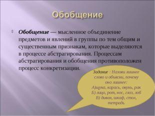 Обобщение— мысленное объединение предметов и явлений в группы по тем общим и