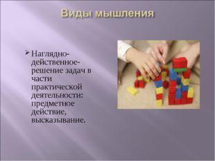 Наглядно- действенное- решение задач в части практической деятельности: предм