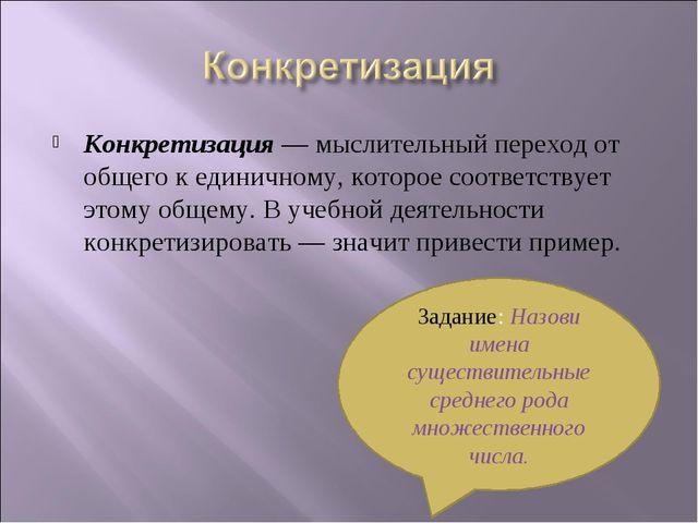 Конкретизация— мыслительный переход от общего к единичному, которое соответс...
