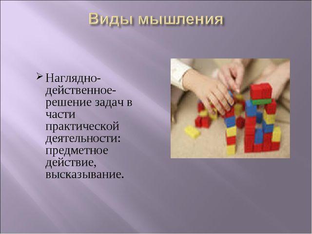 Наглядно- действенное- решение задач в части практической деятельности: предм...