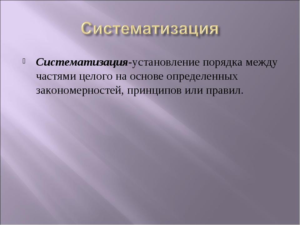 Систематизация-установление порядка между частями целого на основе определенн...
