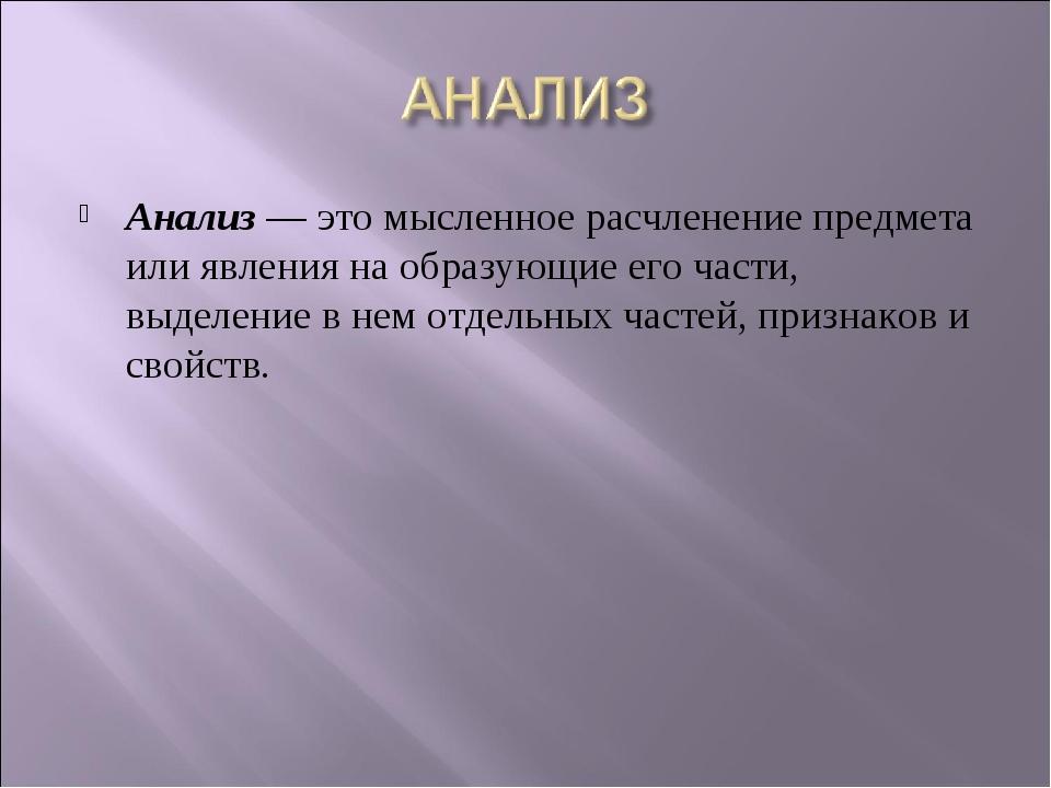 Анализ— это мысленное расчленение предмета или явления на образующие его час...