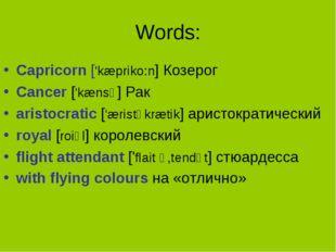 Words: Capricorn ['kæpriko:n] Козерог Cancer ['kænsə] Рак aristocratic ['æris
