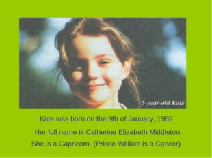 Her full name is Catherine Elizabeth Middleton. Kate was born on the 9th of J