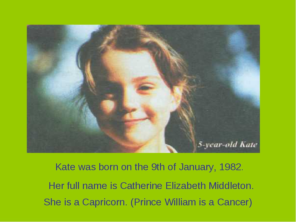 Her full name is Catherine Elizabeth Middleton. Kate was born on the 9th of J...