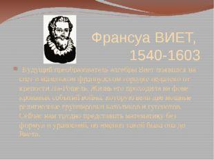 Франсуа ВИЕТ, 1540-1603  Будущий преобразователь алгебры Виет появился на с