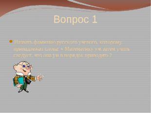 Вопрос 1 Назвать фамилию русского ученого, которому принадлежат слова: « Мате