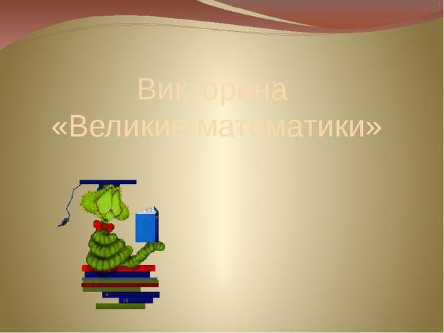 Викторина «Великие математики»