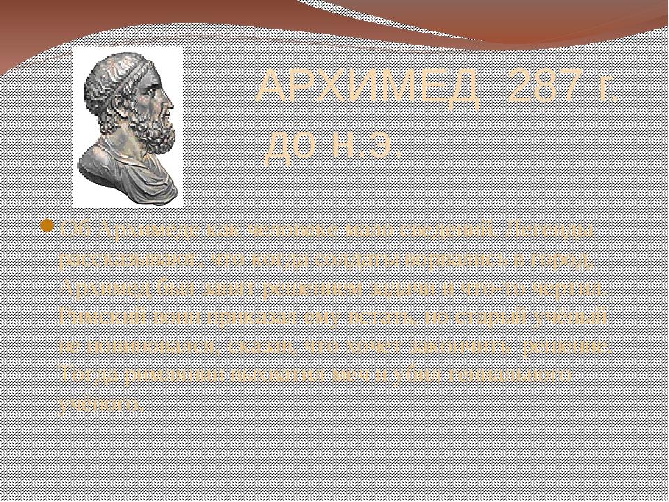 АРХИМЕД 287 г. до н.э. Об Архимеде как человеке мало сведений. Легенды расск...