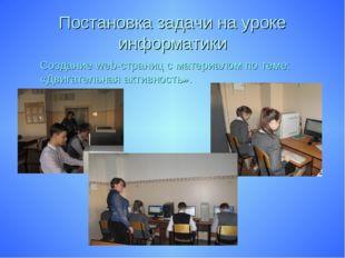Постановка задачи на уроке информатики Создание web-страниц с материалом по т