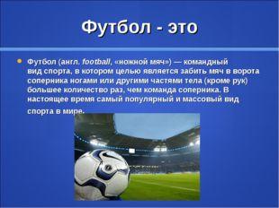 Футбол - это Футбол(англ.football, «ножной мяч»)— командный видспорта, в