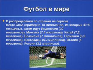 Футбол в мире В распределении по странам на первом местеСША(примерно 18 мил