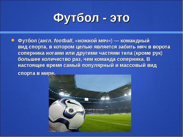 Футбол - это Футбол(англ.football, «ножной мяч»)— командный видспорта, в...
