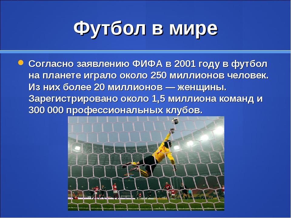 Футбол в мире Согласно заявлениюФИФАв 2001 году в футбол на планете играло...