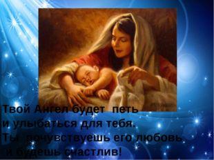 Твой Ангел будет петь и улыбаться для тебя. Ты почувствуешь его любовь и буде