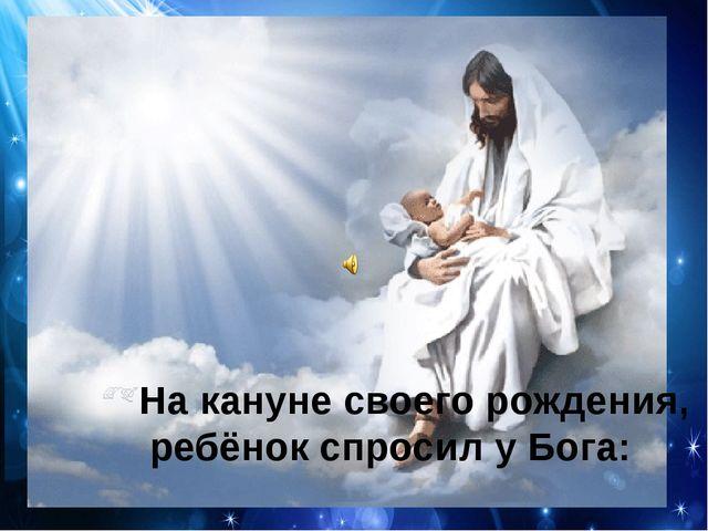 На кануне своего рождения, ребёнок спросил у Бога:
