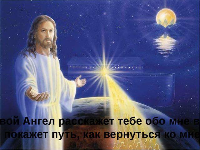 Твой Ангел расскажет тебе обо мне всё И покажет путь, как вернуться ко мне.