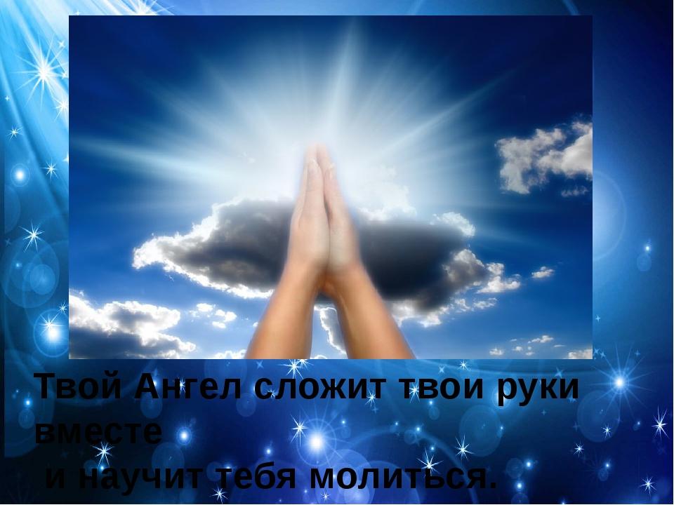 Твой Ангел сложит твои руки вместе и научит тебя молиться.