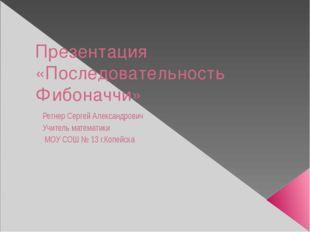 Презентация «Последовательность Фибоначчи» Регнер Сергей Александрович Учител