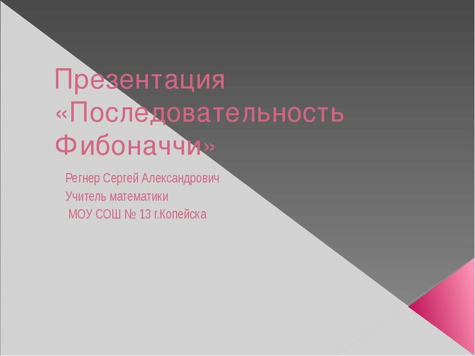 Презентация «Последовательность Фибоначчи» Регнер Сергей Александрович Учител...