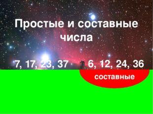 простые составные 7, 17, 23, 37 6, 12, 24, 36 Простые и составные числа