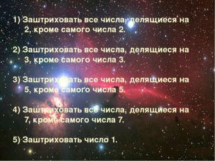 1) Заштриховать все числа, делящиеся на 2, кроме самого числа 2. 2) Заштрихов