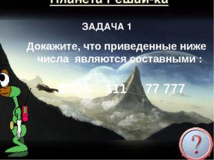 Планета Решай-ка Докажите, что приведенные ниже числа являются составными : 8