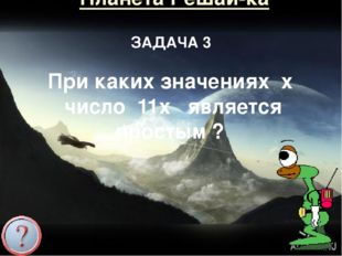 Планета Решай-ка ЗАДАЧА 3 При каких значениях x число 11x является простым ?