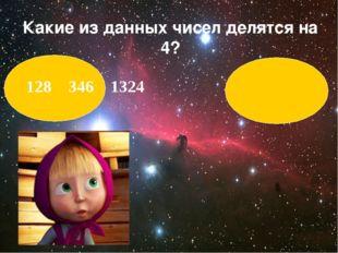 128 346 1324 Какие из данных чисел делятся на 4?