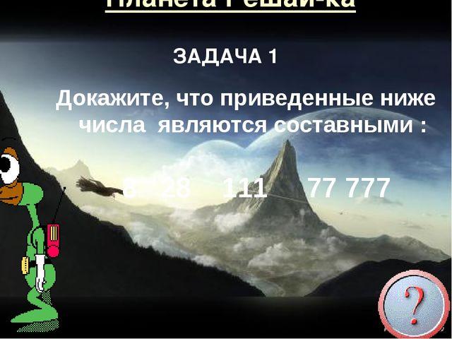 Планета Решай-ка Докажите, что приведенные ниже числа являются составными : 8...