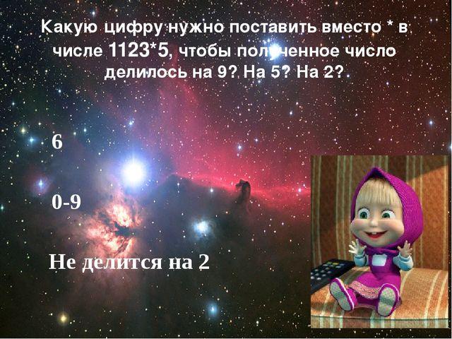 6 0-9 Не делится на 2 Какую цифру нужно поставить вместо * в числе 1123*5, чт...