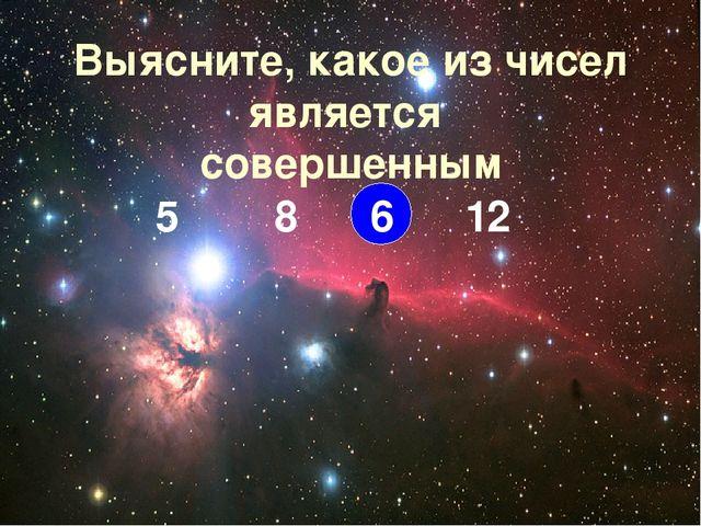 Выясните, какое из чисел является совершенным 5 8 6 12
