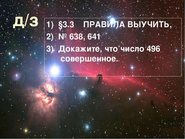 д/з 1) §3.3 ПРАВИЛА ВЫУЧИТЬ, 2) № 638, 641 3) Докажите, что число 496 соверше...