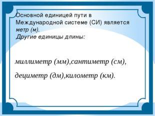 Основной единицей пути в Международной системе (СИ) является метр (м). Другие