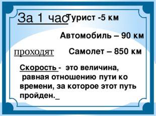 За 1 час Турист -5 км Автомобиль – 90 км Самолет – 850 км Скорость - это вели