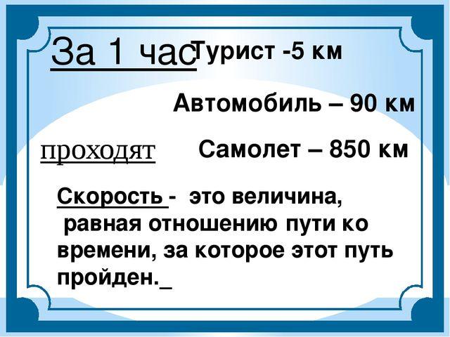 За 1 час Турист -5 км Автомобиль – 90 км Самолет – 850 км Скорость - это вели...