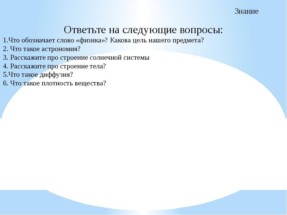 Знание Ответьте на следующие вопросы: 1.Что обозначает слово «физика»? Какова...