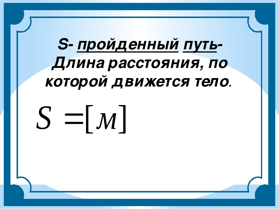 S- пройденный путь- Длина расстояния, по которой движется тело.