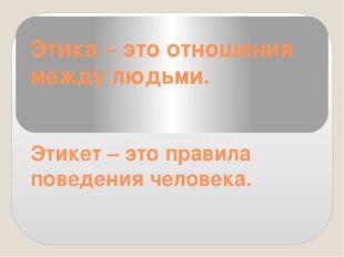 Этика – это отношения между людьми. Этикет – это правила поведения человека.