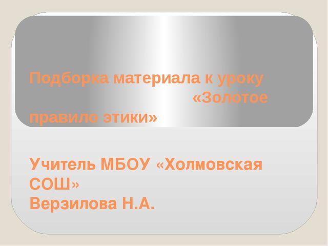 Подборка материала к уроку «Золотое правило этики» Учитель МБОУ «Холмовская С...