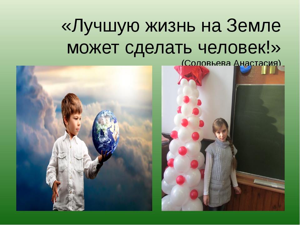 «Лучшую жизнь на Земле может сделать человек!» (Соловьева Анастасия)