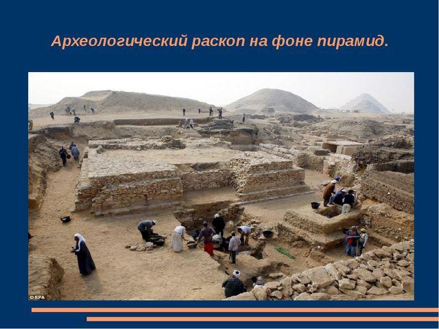 Археологический раскоп на фоне пирамид.